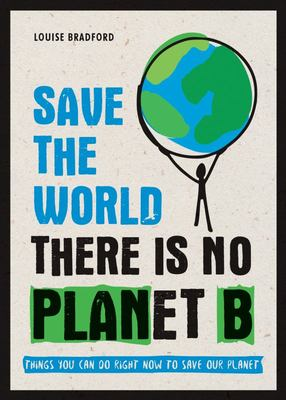 Save the World - There Is No Planet B: Things You Can Do Right Now to Save Our Planet
