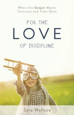 For the Love of Discipline - When the Gospel Meets Tantrums and Time-Outs