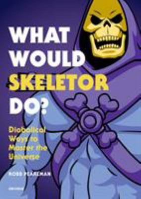 What Would Skeletor Do? - Diabolical Ways to Master the Universe