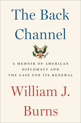 The Back Channel - A Memoir of American Diplomacy and the Case for Its Renewal