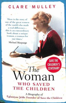 The Woman Who Saved the Children - A Biography of Eglantyne Jebb - Founder of Save the Children