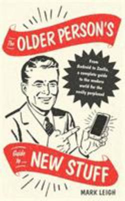 The Older Person's Guide to New Stuff - From Android to Zoella, a Complete Guide to the Modern World for the Easily Perplexed
