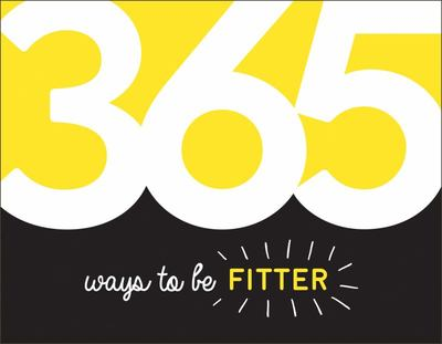 365 Ways to Be Fitter - Inspiration and Motivation for Every Day
