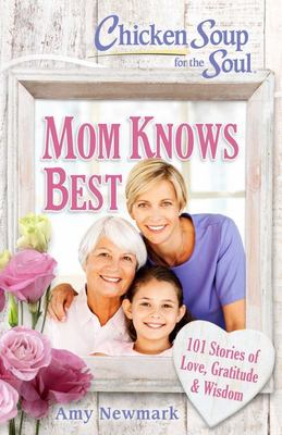Chicken Soup for the Soul: Mom Knows Best - 101 Stories of Love, Gratitude, and Wisdom