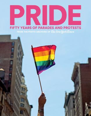 Pride - Fifty Years of Parades and Protests from the Photo Archives of the New York Times