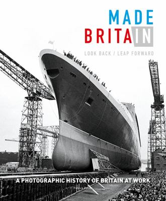 Made in Britain - Look Back/Leap Forward. a Photographic History of Britain at Work