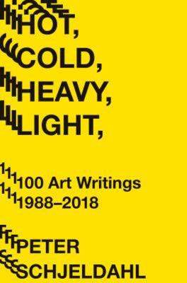 Hot, Cold, Heavy, Light - 100 Art Writings, 1988-2017