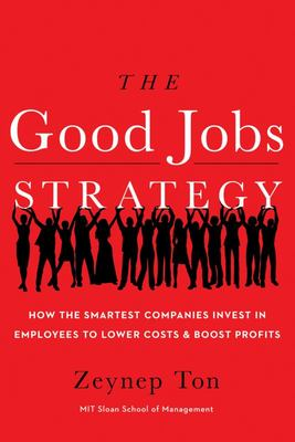 The Good Jobs Strategy How the Smartest Companies Invest in Employees to Lower Costs and Boost Profits