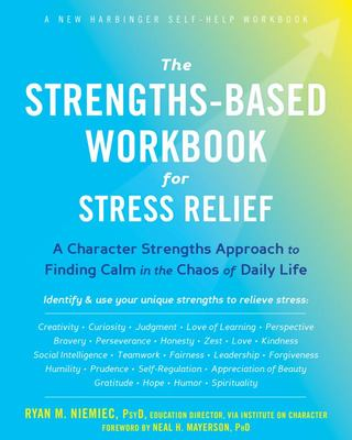 The Strengths-Based Workbook for Stress Relief - A Character Strengths Approach to Finding Calm in the Chaos of Daily Life