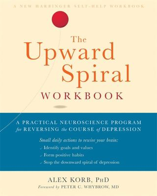The Upward Spiral Workbook - A Practical Neuroscience Program for Reversing the Course of Depression