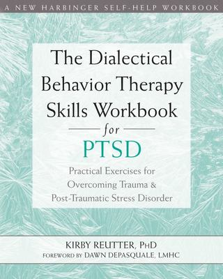 The Dialectical Behavior Therapy Skills Workbook for PTSD - Practical Exercises for Overcoming Trauma and Post-Traumatic Stress Disorder