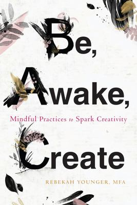 Be, Awake, Create - Mindful Practices to Spark Creativity