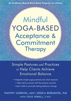 Mindful Yoga-Based Acceptance and Commitment Therapy - Simple Postures and Practices to Help Clients Achieve Emotional Balance