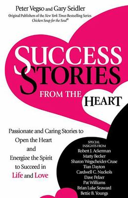 Success Stories from the Heart - Passionate and Caring Stories to Open the Heart and Energize the Spirit to Succeed in Life and Love