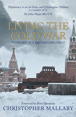 Living the Cold War - Memoirs of a British Diplomat