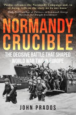 Normandy Crucible - The Decisive Battle That Shaped the World War Two in Europe