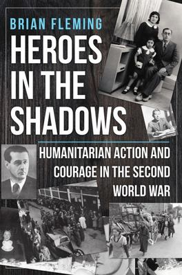 Heroes in the Shadows - Humanitarian Action and Courage in the Second World War