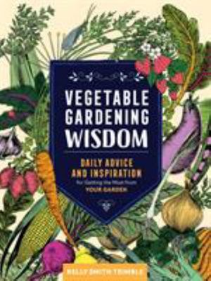 Vegetable Gardening Wisdom - Daily Advice and Inspiration for Getting the Most from Your Garden