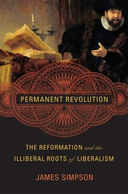 Permanent Revolution - The Reformation and the Illiberal Roots of Liberalism