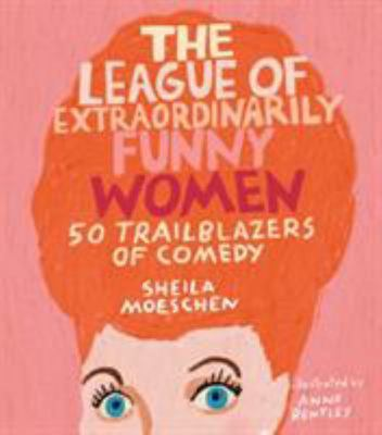 The League of Extraordinarily Funny Women - 50 Ladies Who Used Comedy to Change the World