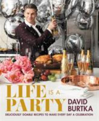 Life Is a Party - Deliciously Doable Recipes to Make Every Day a Celebration