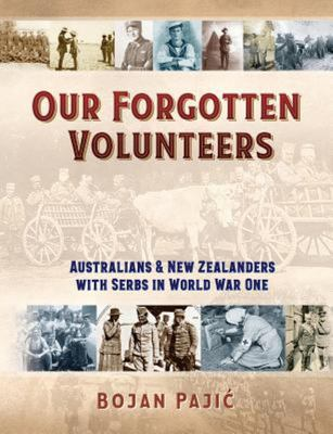 Our Forgotten Volunteers - Australians and New Zealanders with Serbs in World War One