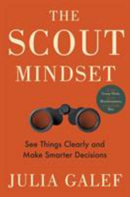 The Scout Mindset: How to Avoid Self-Deception, See Things Clearly and Be Right More Often