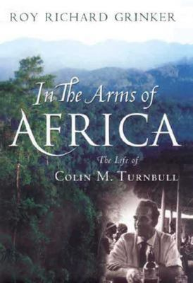 In the Arms of Africa: The Life of Colin M. Turnbull