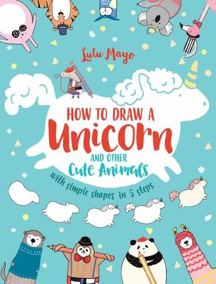How to Draw Unicorns and Other Cute Animals - With Simple Shapes and 5 Steps