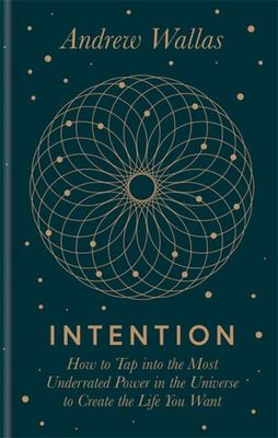 Intention - How to Tap into the Most Underrated Power in the Universe