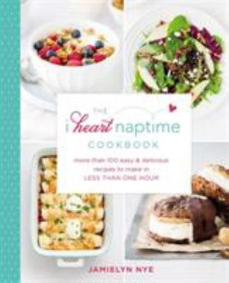 The I Heart Naptime Cookbook: More than 100 Easy and Delicious Recipes to Make in Less Than One Hour