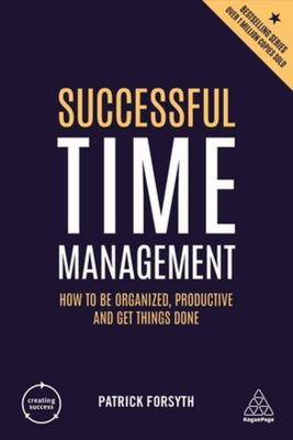 Successful Time Management - How to Be Organised, Productive and Get Things Done