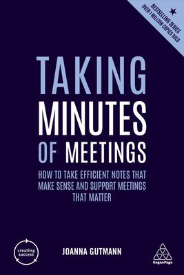Taking Minutes of Meetings - How to Take Efficient Notes That Make Sense and Support Meetings That Matter