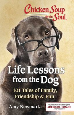 Chicken Soup for the Soul: Life Lessons from the Dog - 101 Stories about Our Canine Companions and What Matters Most
