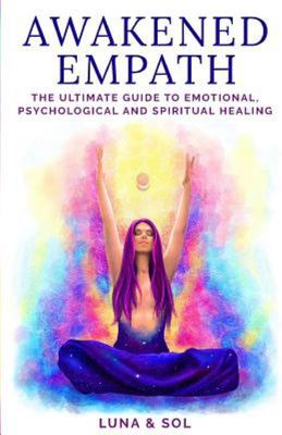 Awakened Empath - The Ultimate Guide to Emotional, Psychological and Spiritual Healing