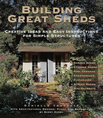 Building Great Sheds - Creative Ideas and Easy Instructions for Simple Structures: Garden Sheds - Storage Sheds - Pool Cabanas - Greenhouses - Playhouses - Screen Rooms - Mini-Retreats