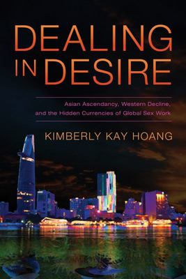 Dealing in Desire - Asian Ascendency, Western Decline, and the Hidden Currencies of Global Sex Work