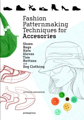 Fashion Patternmaking Techniques for Accessories - Shoes, Bags, Hats, Gloves, Ties and Buttons. (Includes Clothing for Dogs)