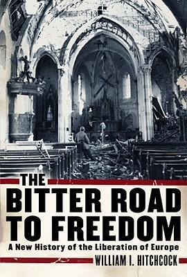 The Bitter Road to Freedom A New History of the Liberation of Europe