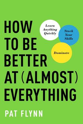 How to Be Better at Almost Everything - Learn Anything Quickly, Stack Your Skills, Dominate