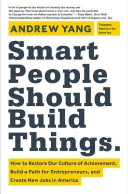 Smart People Should Build Things - How to Restore Our Culture of Achievement, Build a Path for Entrepreneurs, and Create New Jobs in America