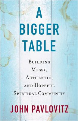 A Bigger Table - Building Messy, Authentic, and Hopeful Spiritual Community