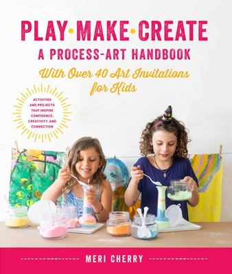 Play, Make, Create, a Process-Art Handbook - With 65 Art Invitations for Kids * Creative Activities and Projects to Inspire Free Thinking, Mindfulness, and Curiosity