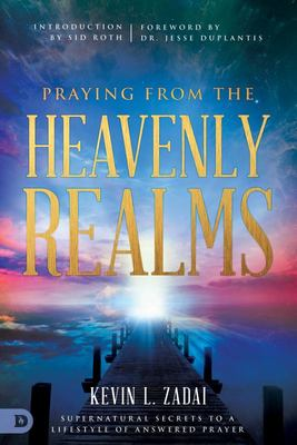 PRAYING FROM THE HEAVENLY REALMS - SUPERNATURAL SECRETS TO A LIFESTYLE OF ANSWERED PRAYER