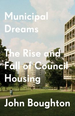 Municipal Dreams - The Rise and Fall of Council Housing