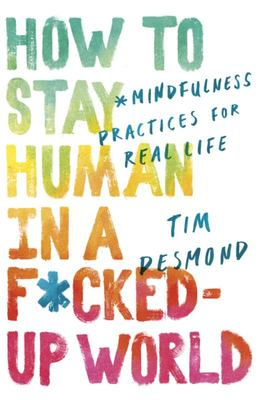 How to Stay Human in a F*cked-Up World: Mindfulness Practices for Real Life