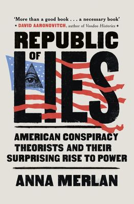Republic of Lies - American Conspiracy Theorists and Their Surprising Rise to Power