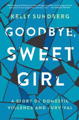 Goodbye, Sweet Girl - A Story of Domestic Violence and Survival