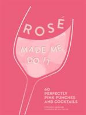 Rosé Made Me Do It: 60 Seriously Pink Punches and Cocktails
