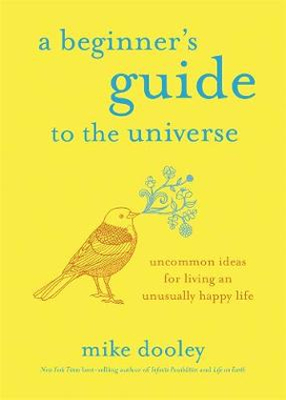 Beginner's Guide to the Universe: Uncommon Ideas for Living an Unusually Happy Life A
